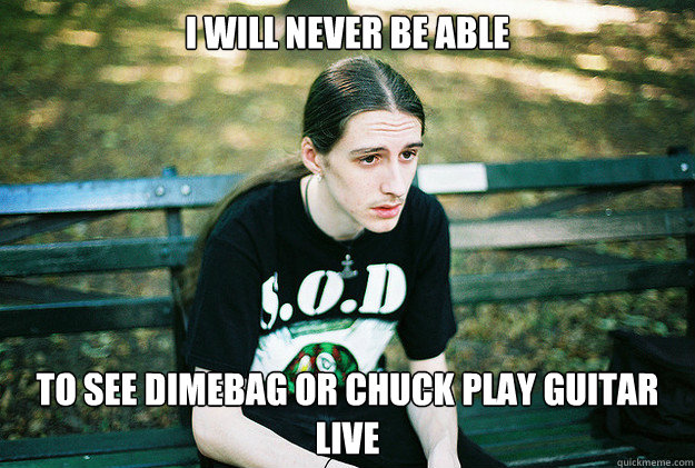 i will never be able to see dimebag or chuck play guitar liv - First World Metal Problems