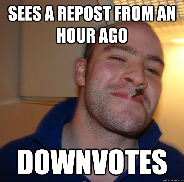 sees a repost from an hour ago downvotes  - Good Guy Greg