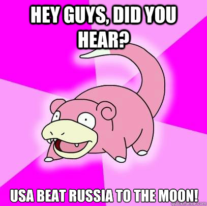 hey guys did you hear usa beat russia to the moon - Slowpoke