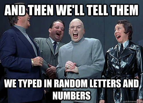 and then well tell them we typed in random letters and numb - Dr Evil and minions