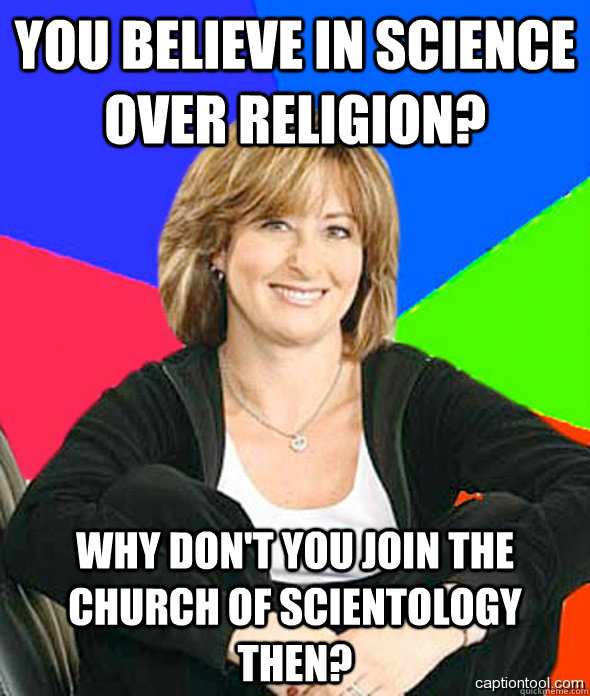 you believe in science over religion why dont you join the - sheltered suburban mom