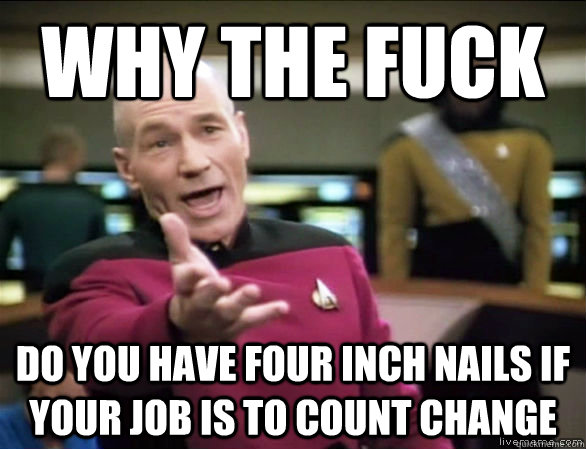 why the fuck do you have four inch nails if your job is to c - Annoyed Picard HD