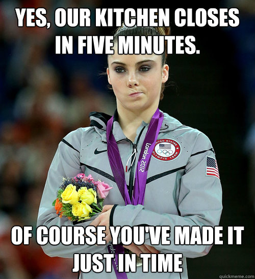 yes our kitchen closes in five minutes of course youve ma - McKayla Not Impressed