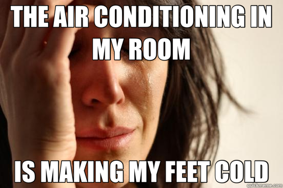 THE AIR CONDITIONING IN MY ROOM IS MAKING MY FEET COLD - First World Problems