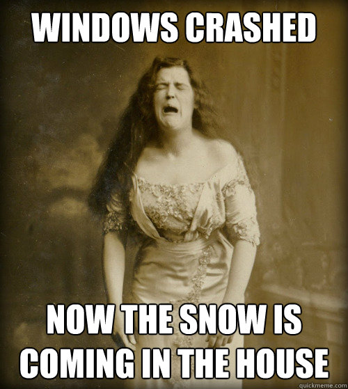 windows crashed now the snow is coming in the house - 1890s Problems