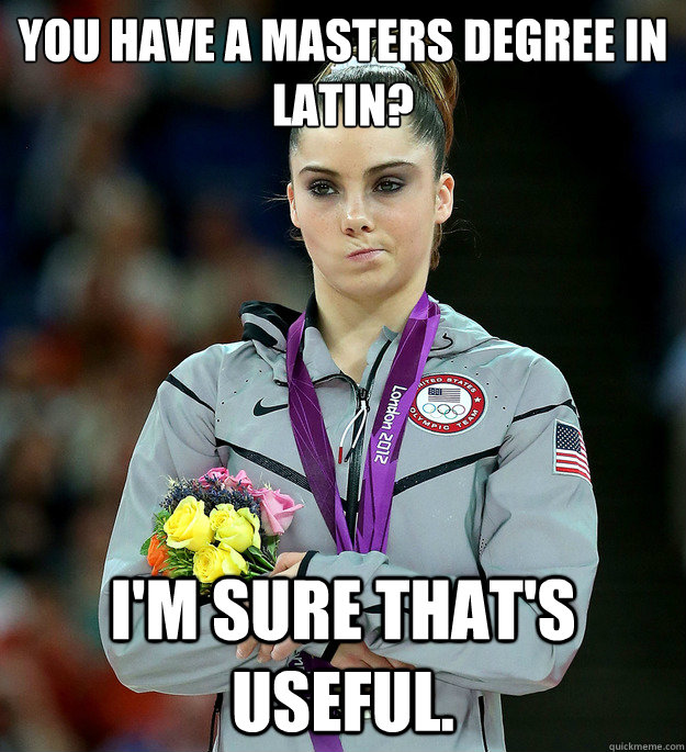 you have a masters degree in latin im sure thats useful - McKayla Not Impressed