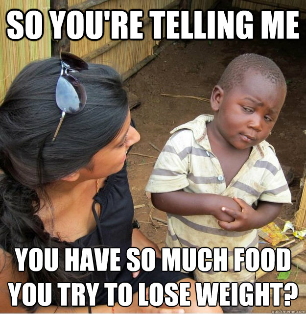 so youre telling me you have so much food you try to lose w - Skeptical Third World Kid