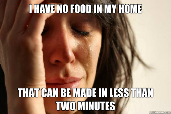 i have no food in my home that can be made in less than two - First World Problems