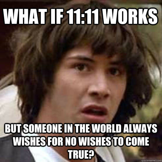 what if 1111 works but someone in the world always wishes f - conspiracy keanu
