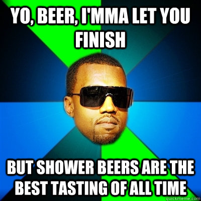 yo beer imma let you finish but shower beers are the best - Interrupting Kanye