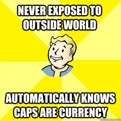 never exposed to outside world automatically knows caps are  - Fallout 3