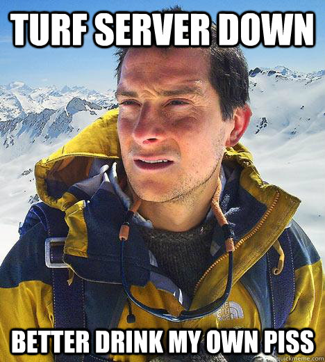 turf server down better drink my own piss - Bear Grylls