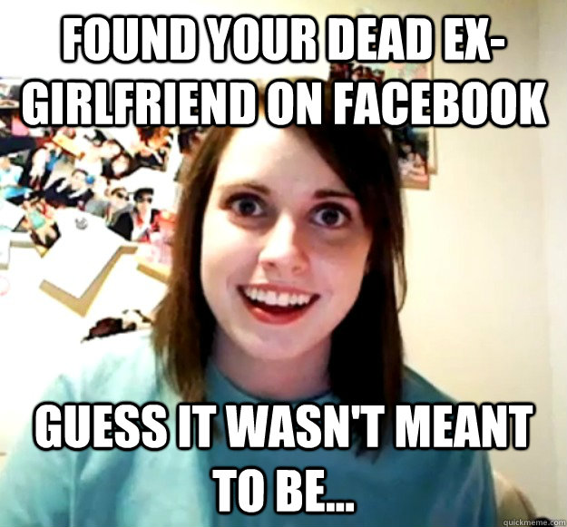 found your dead exgirlfriend on facebook guess it wasnt me - Overly Attached Girlfriend