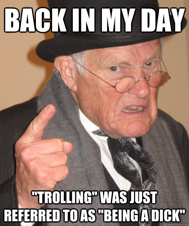 back in my day trolling was just referred to as being a d - Angry Old Man
