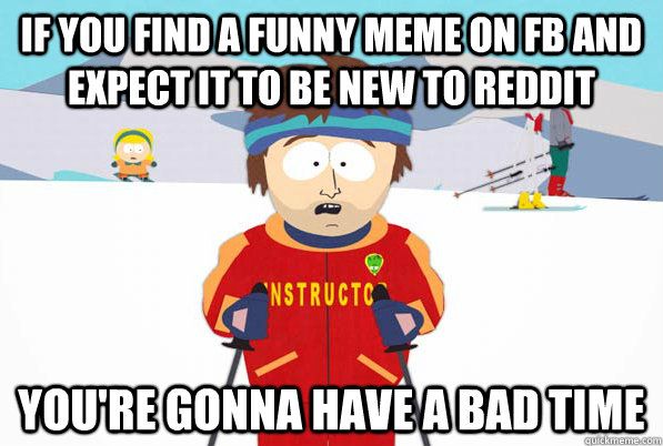 if you find a funny meme on fb and expect it to be new to re - Bad Time Ski Instructor