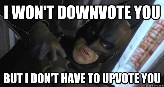i wont downvote you but i dont have to upvote you - The Dark Knight of new