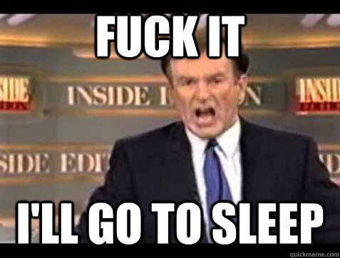 fuck it ill go to sleep - Bill OReilly Fuck It