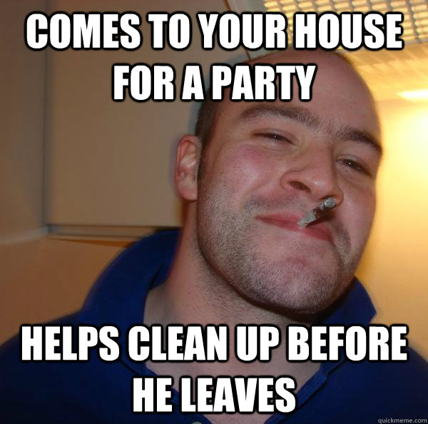 comes to your house for a party helps clean up before he lea - Good Guy Greg