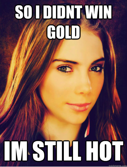 so i didnt win gold im still hot - Mckayla IM IMPRESSED!