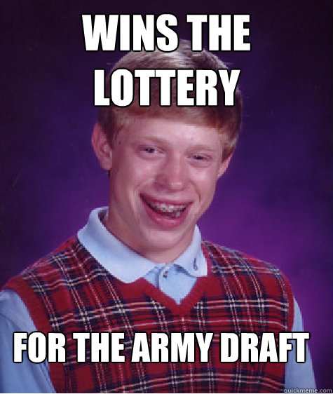 wins the lottery for the army draft - Bad Luck Brian