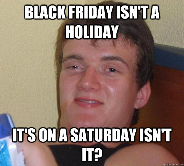 black friday isnt a holiday its on a saturday isnt it - 10 Guy