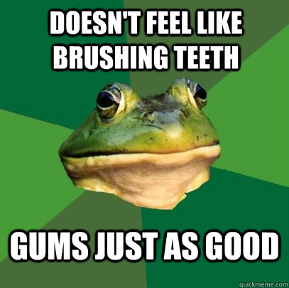 doesnt feel like brushing teeth gums just as good - Foul Bachelor Frog