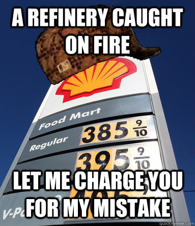 a refinery caught on fire let me charge you for my mistake - Scumbag Gas
