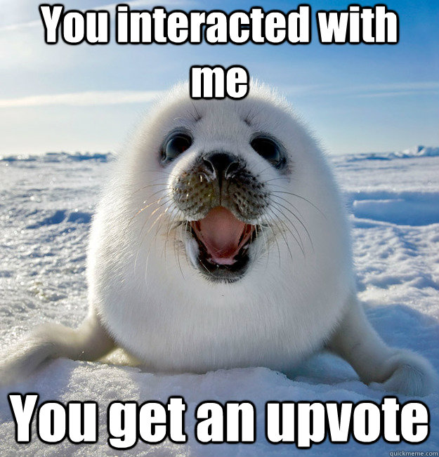 you interacted with me you get an upvote - Easily Pleased Seal