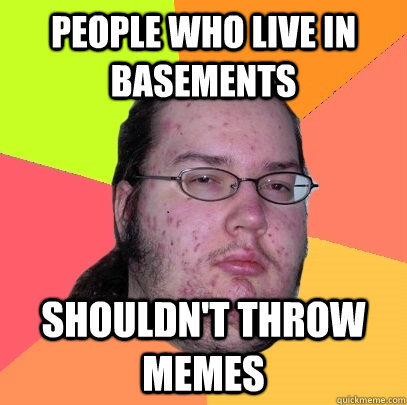 people who live in basements shouldnt throw memes - Butthurt Dweller