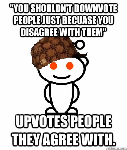 you shouldnt downvote people just becuase you disagree wit - Scumbag Reddit