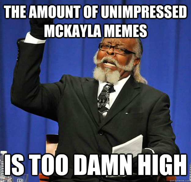 the amount of unimpressed mckayla memes is too damn high - Jimmy McMillan