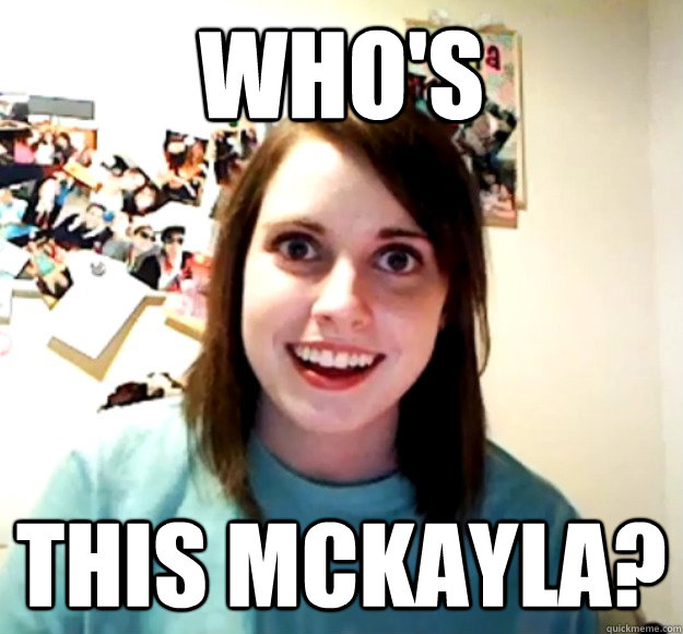 whos this mckayla - Overly Attached Girlfriend