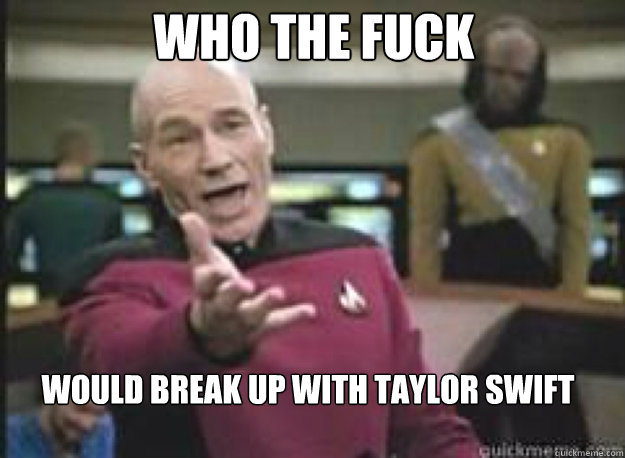 who the fuck would break up with taylor swift - What the Fuck