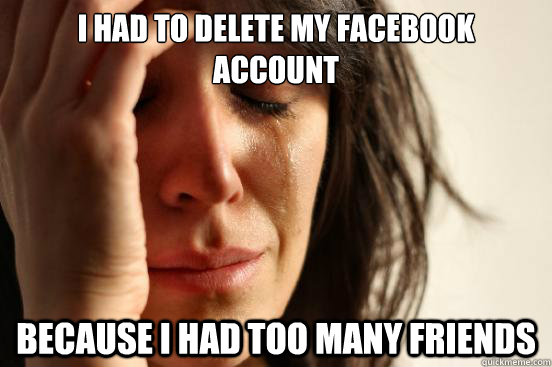 i had to delete my facebook account because i had too many f - First World Problems