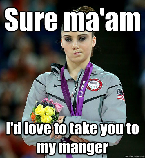 sure maam id love to take you to my manger - McKayla Not Impressed