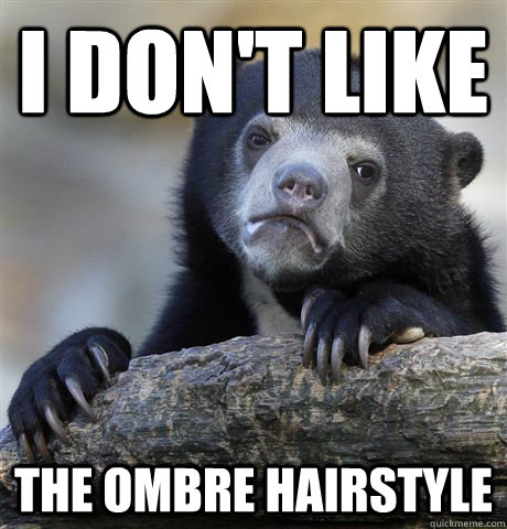 i dont like the ombre hairstyle - Confession Bear