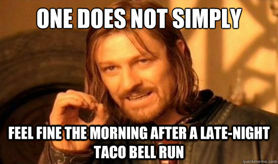 one does not simply feel fine the morning after a latenight - Boromir