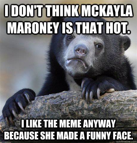 i dont think mckayla maroney is that hot i like the meme a - Confession Bear