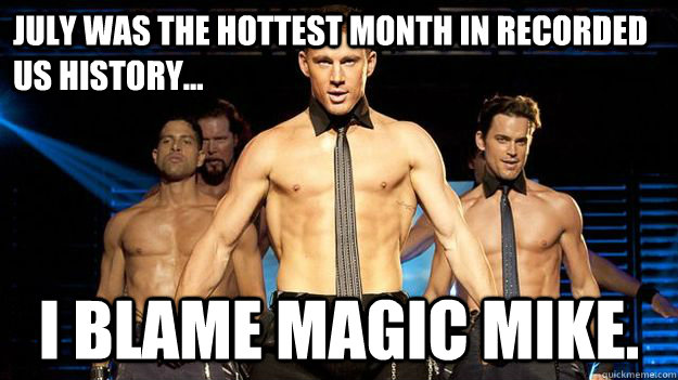 july was the hottest month in recorded us history i blame - Magic Mike