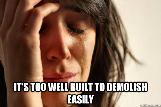 its too well built to demolish easily - First World Problems