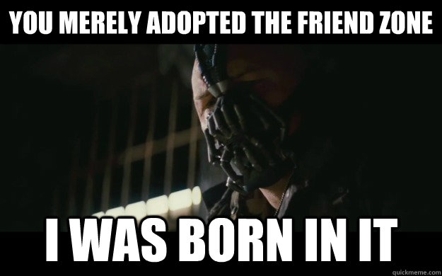you merely adopted the friend zone i was born in it - Badass Bane