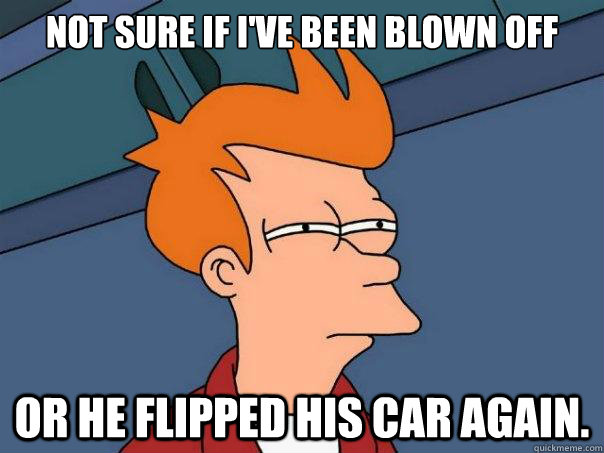 not sure if ive been blown off or he flipped his car again - Futurama Fry
