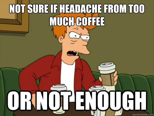 not sure if headache from too much coffee or not enough - 