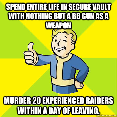spend entire life in secure vault with nothing but a bb gun  - Fallout new vegas