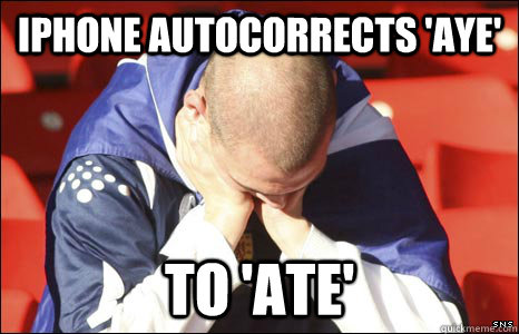 iphone autocorrects aye to ate - Scottish First World Problems