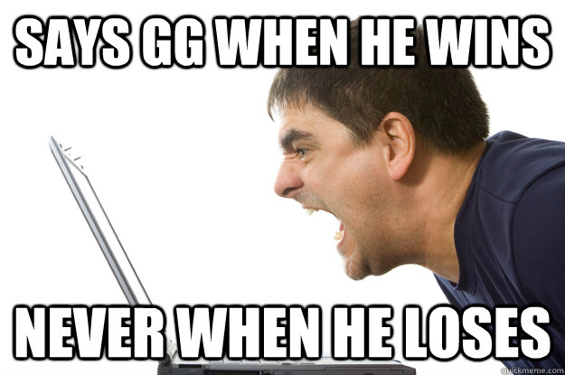 says gg when he wins never when he loses - The Worst Gamer