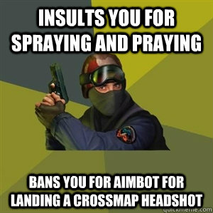 insults you for spraying and praying bans you for aimbot for - CounterstrikeSource Logic