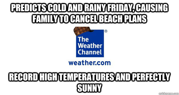 predicts cold and rainy friday causing family to cancel bea - Scumbag Weather Channel