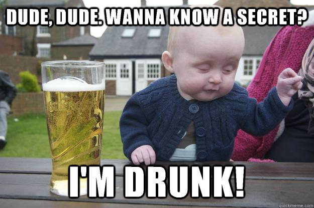 dude dude wanna know a secret im drunk - drunk baby