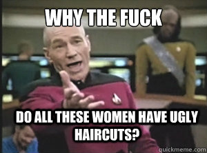 why the fuck do all these women have ugly haircuts - Annoyed Picard